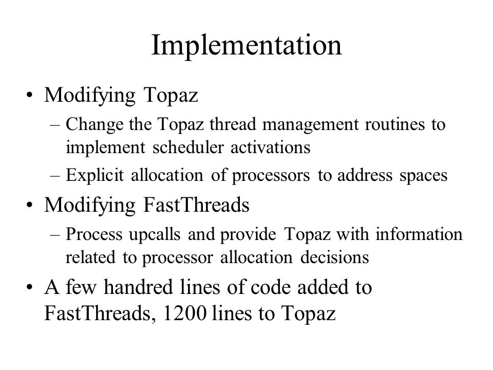 Implementation Modifying Topaz –Change the Topaz thread management routines to implement scheduler activations –Explicit allocation of processors to address spaces Modifying FastThreads –Process upcalls and provide Topaz with information related to processor allocation decisions A few handred lines of code added to FastThreads, 1200 lines to Topaz