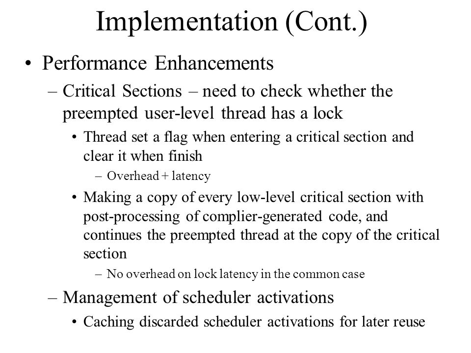 Implementation (Cont.) Performance Enhancements –Critical Sections – need to check whether the preempted user-level thread has a lock Thread set a flag when entering a critical section and clear it when finish –Overhead + latency Making a copy of every low-level critical section with post-processing of complier-generated code, and continues the preempted thread at the copy of the critical section –No overhead on lock latency in the common case –Management of scheduler activations Caching discarded scheduler activations for later reuse