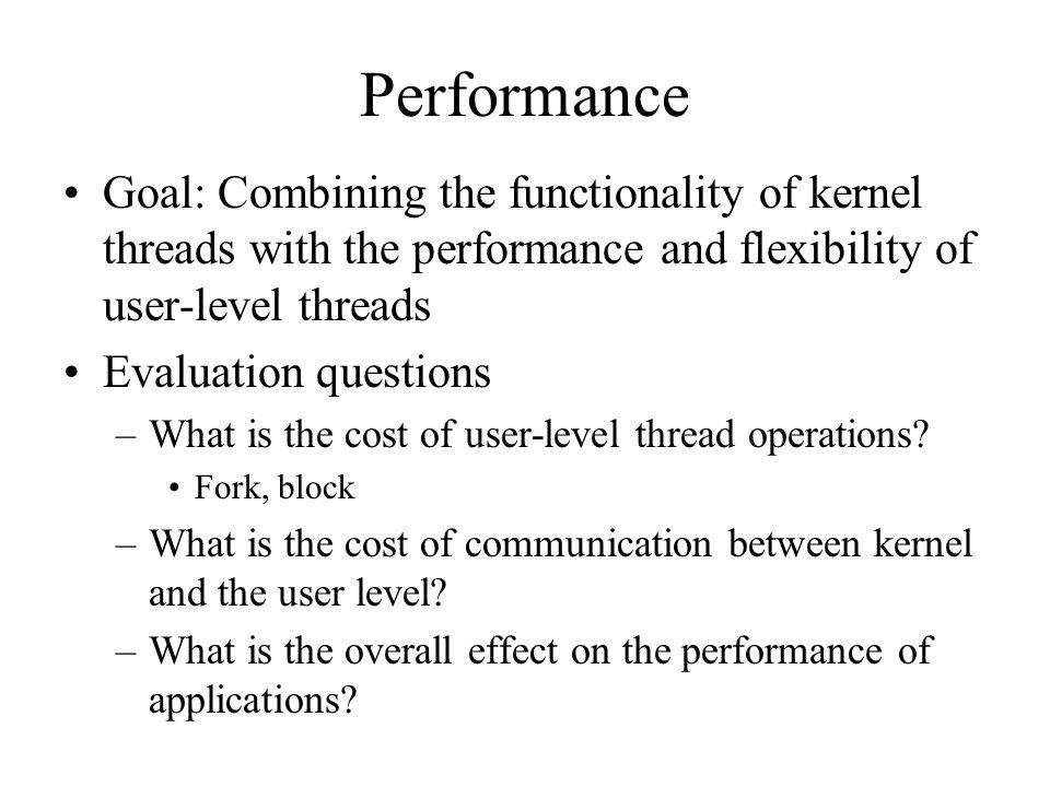Performance Goal: Combining the functionality of kernel threads with the performance and flexibility of user-level threads Evaluation questions –What is the cost of user-level thread operations.