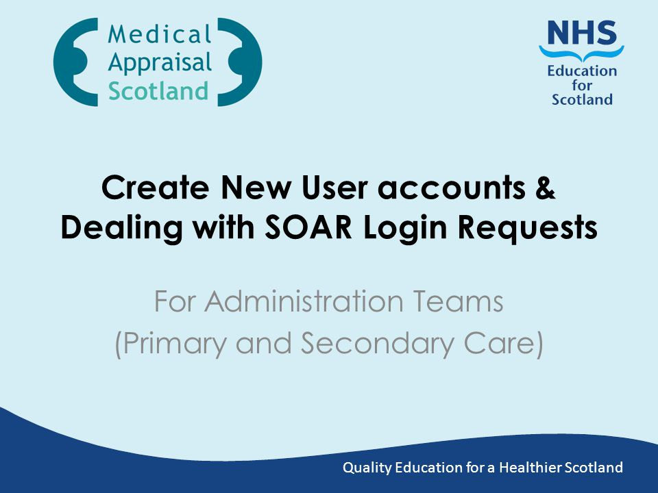 Quality Education for a Healthier Scotland Create New User accounts & Dealing with SOAR Login Requests For Administration Teams (Primary and Secondary Care)