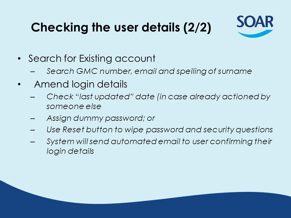Checking the user details (2/2) Search for Existing account – Search GMC number,  and spelling of surname Amend login details – Check last updated date (in case already actioned by someone else – Assign dummy password; or – Use Reset button to wipe password and security questions – System will send automated  to user confirming their login details