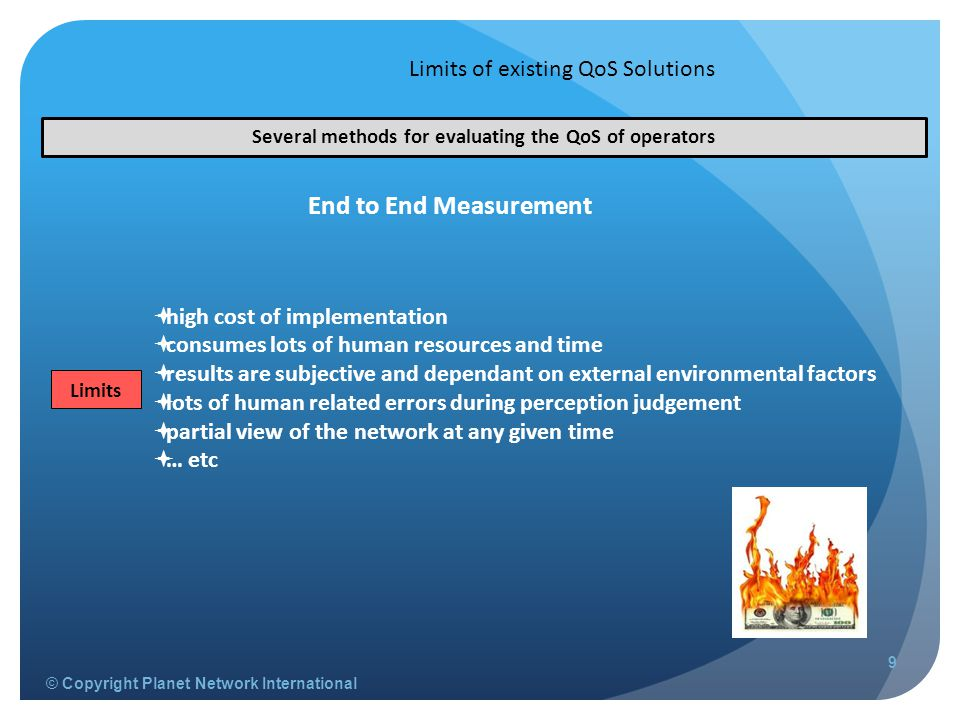 © Copyright Planet Network International Limits of existing QoS Solutions 9  high cost of implementation  consumes lots of human resources and time  results are subjective and dependant on external environmental factors  lots of human related errors during perception judgement  partial view of the network at any given time  … etc Several methods for evaluating the QoS of operators End to End Measurement Limits