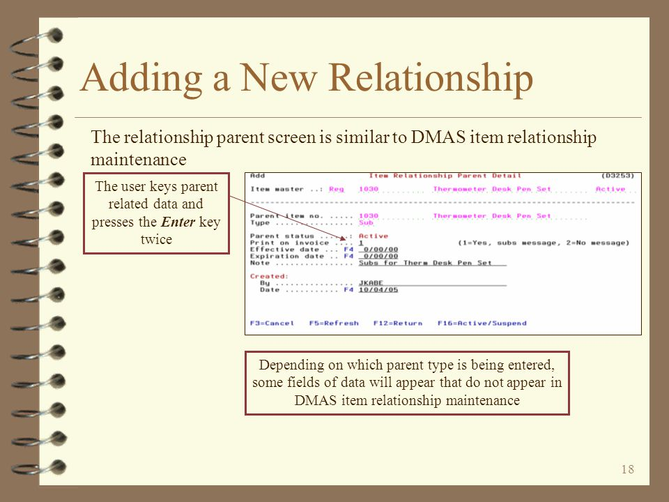 17 Adding a New Relationship The user identifies the parent to be added The user enters the parent name and relationship type to be added The item master for the parent item number keyed is not required to exist in the item master file in order to establish the relationship