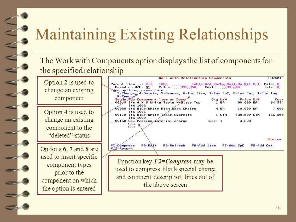 25 Maintaining Existing Relationships Maintaining a parent record is similar to the same function in DMAS item relationship maintenance The user may change the appropriate parent data Return to Work with Item Relationships The user updates the parent record by pressing the Enter key twice After the parent record is updated, the first component record in the relationship is automatically displayed Maintain Components