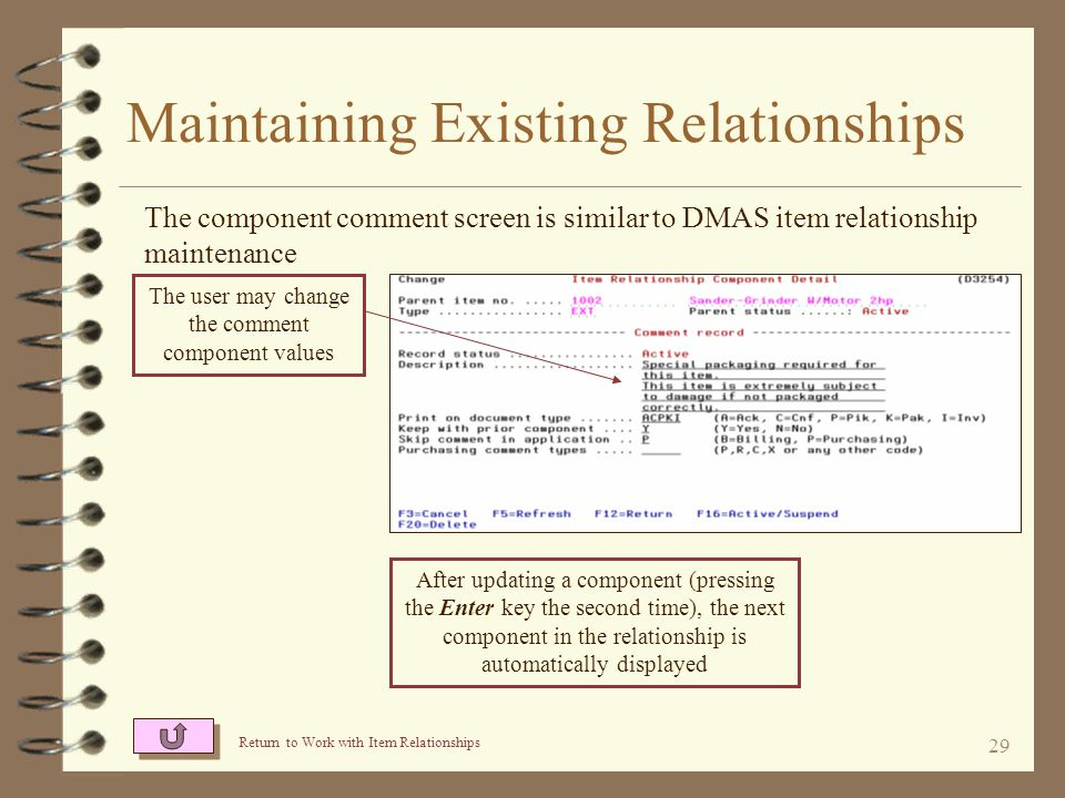 28 Maintaining Existing Relationships The component special charge screen is similar to DMAS item relationship maintenance The user may change the special charge component values After updating a component (pressing the Enter key the second time), the next component in the relationship is automatically displayed