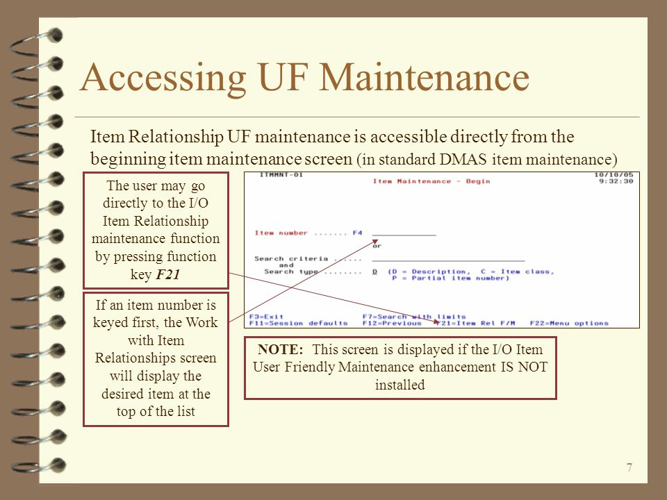 6 Accessing UF Maintenance 4 Access to Item Relationship UF maintenance may be from the standard menu option or from within DMAS item maintenance 4 A new function key is provided to provide quicker access from item maintenance