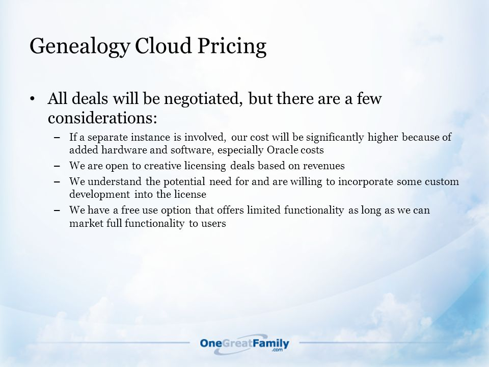 Genealogy Cloud Pricing All deals will be negotiated, but there are a few considerations: – If a separate instance is involved, our cost will be significantly higher because of added hardware and software, especially Oracle costs – We are open to creative licensing deals based on revenues – We understand the potential need for and are willing to incorporate some custom development into the license – We have a free use option that offers limited functionality as long as we can market full functionality to users
