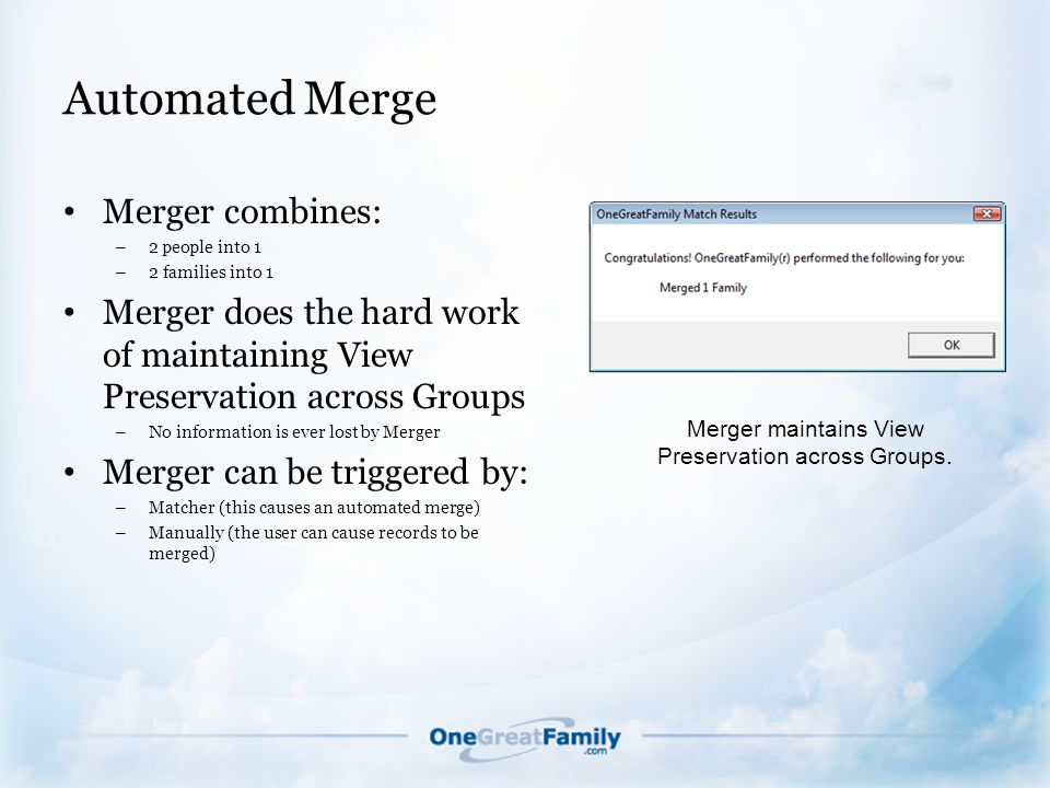 Automated Merge Merger combines: – 2 people into 1 – 2 families into 1 Merger does the hard work of maintaining View Preservation across Groups – No information is ever lost by Merger Merger can be triggered by: – Matcher (this causes an automated merge) – Manually (the user can cause records to be merged) Merger maintains View Preservation across Groups.