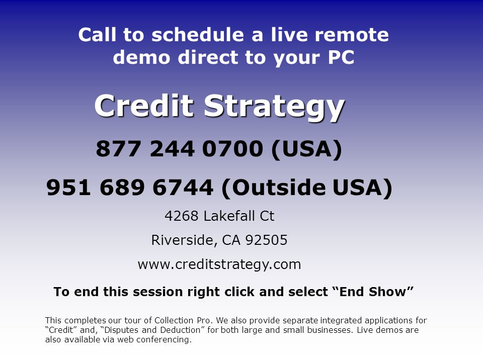 Credit Strategy 877 244 0700 (USA) 951 689 6744 (Outside USA) 4268 Lakefall Ct Riverside, CA 92505 www.creditstrategy.com To end this session right click and select End Show Call to schedule a live remote demo direct to your PC This completes our tour of Collection Pro.