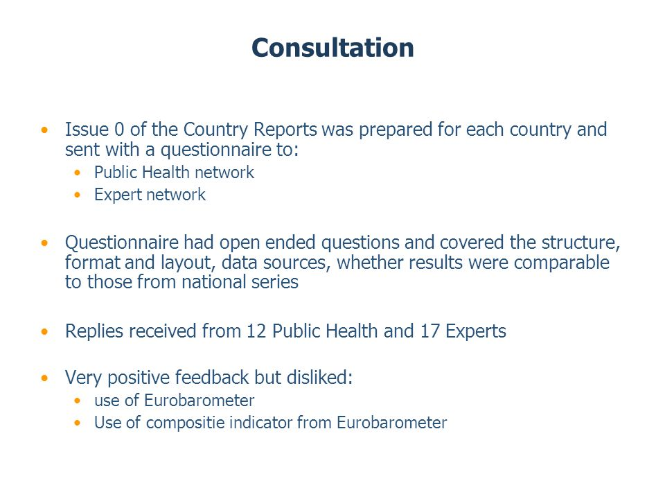 Consultation Issue 0 of the Country Reports was prepared for each country and sent with a questionnaire to: Public Health network Expert network Questionnaire had open ended questions and covered the structure, format and layout, data sources, whether results were comparable to those from national series Replies received from 12 Public Health and 17 Experts Very positive feedback but disliked: use of Eurobarometer Use of compositie indicator from Eurobarometer