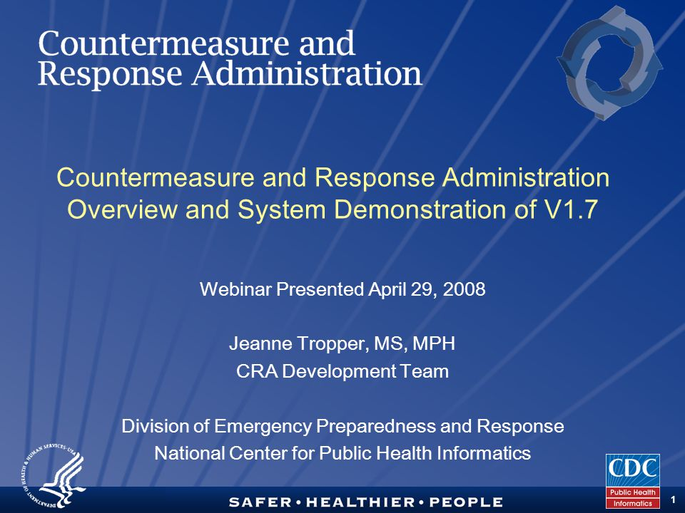 TM 1 Countermeasure and Response Administration Overview and System Demonstration of V1.7 Webinar Presented April 29, 2008 Jeanne Tropper, MS, MPH CRA Development Team Division of Emergency Preparedness and Response National Center for Public Health Informatics