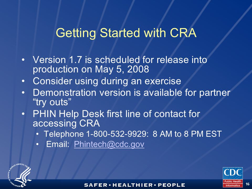 TM 16 Getting Started with CRA Version 1.7 is scheduled for release into production on May 5, 2008 Consider using during an exercise Demonstration version is available for partner try outs PHIN Help Desk first line of contact for accessing CRA Telephone 1-800-532-9929: 8 AM to 8 PM EST Email: Phintech@cdc.govPhintech@cdc.gov