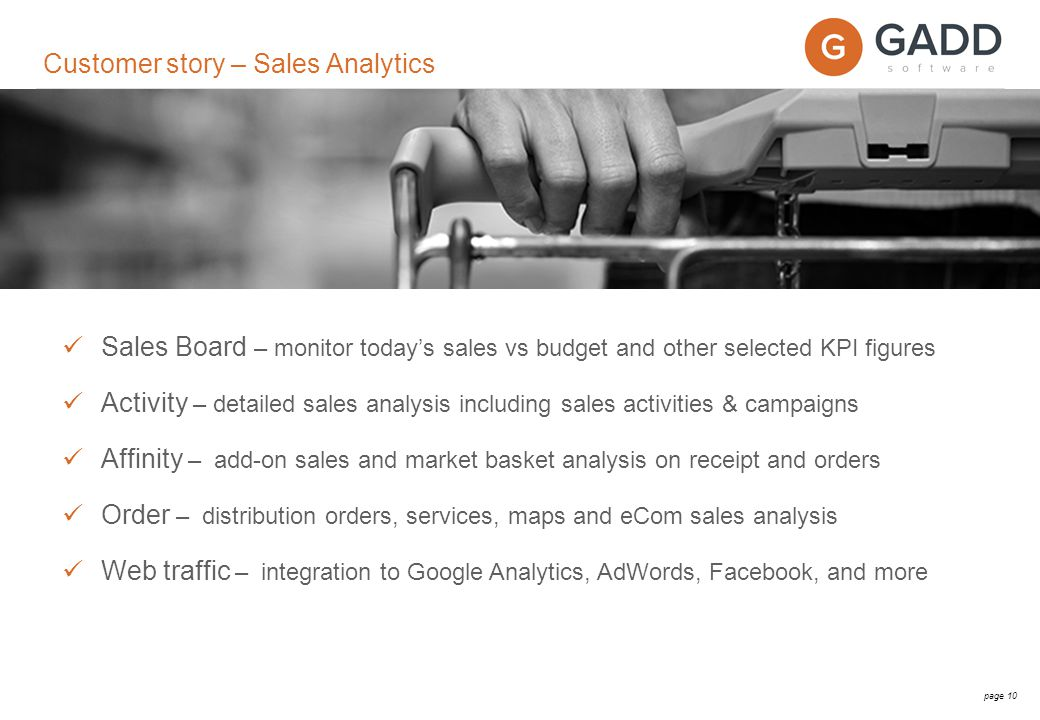 page 10 Sales Board – monitor today's sales vs budget and other selected KPI figures Activity – detailed sales analysis including sales activities & campaigns Affinity – add-on sales and market basket analysis on receipt and orders Order – distribution orders, services, maps and eCom sales analysis Web traffic – integration to Google Analytics, AdWords, Facebook, and more Customer story – Sales Analytics