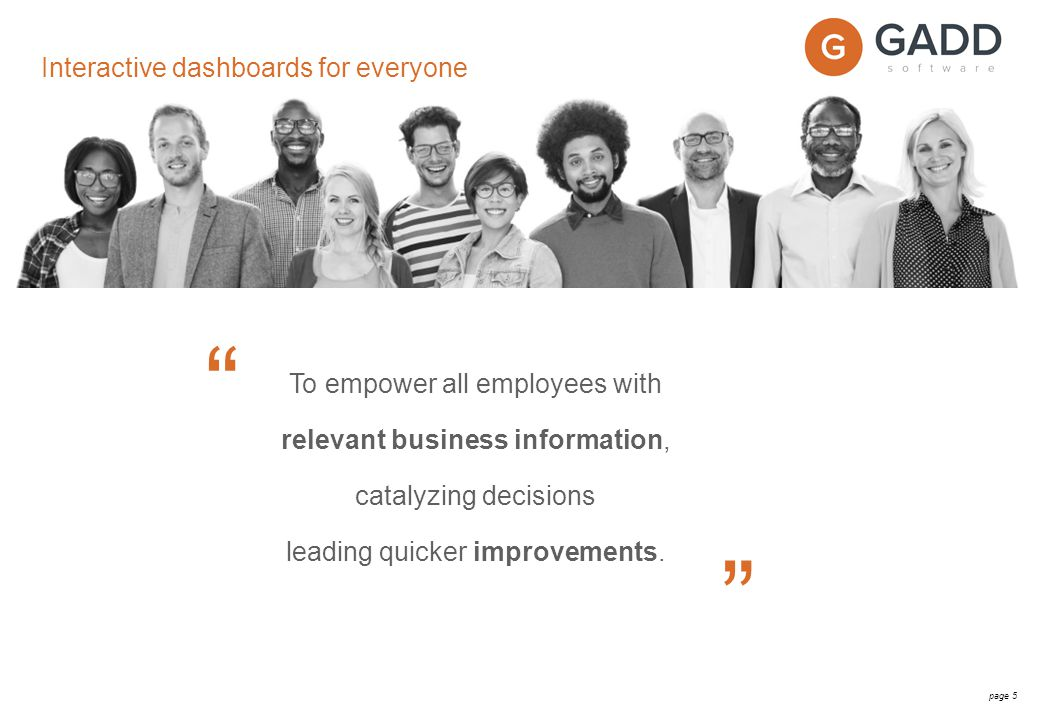 page 5 To empower all employees with relevant business information, catalyzing decisions leading quicker improvements.