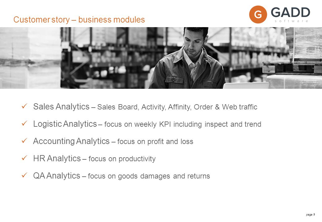 page 9 Sales Analytics – Sales Board, Activity, Affinity, Order & Web traffic Logistic Analytics – focus on weekly KPI including inspect and trend Accounting Analytics – focus on profit and loss HR Analytics – focus on productivity QA Analytics – focus on goods damages and returns Customer story – business modules