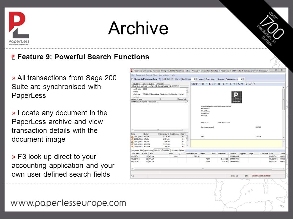 Archive » All transactions from Sage 200 Suite are synchronised with PaperLess » Locate any document in the PaperLess archive and view transaction details with the document image » F3 look up direct to your accounting application and your own user defined search fields Feature 9: Powerful Search Functions