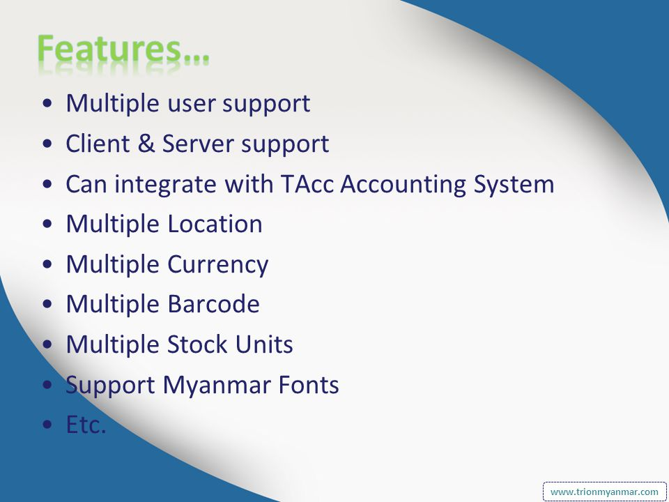 Multiple user support Client & Server support Can integrate with TAcc Accounting System Multiple Location Multiple Currency Multiple Barcode Multiple Stock Units Support Myanmar Fonts Etc.