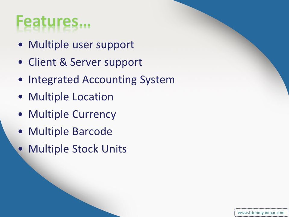 Multiple user support Client & Server support Integrated Accounting System Multiple Location Multiple Currency Multiple Barcode Multiple Stock Units www.trionmyanmar.com