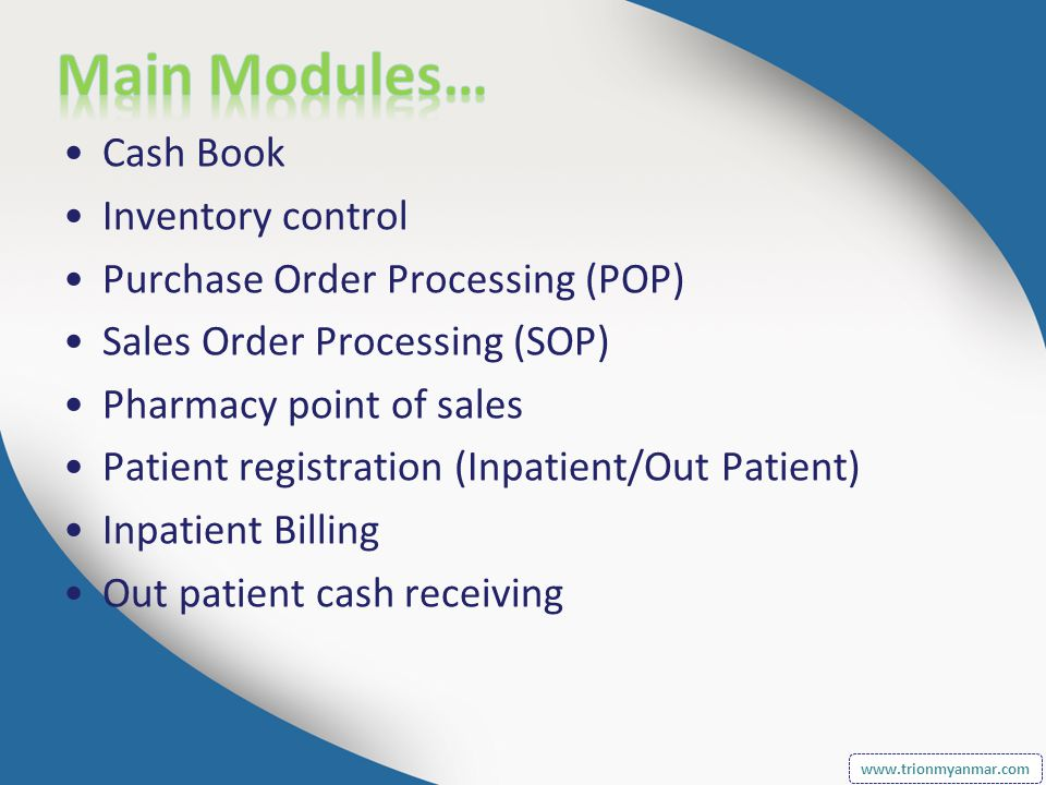Cash Book Inventory control Purchase Order Processing (POP) Sales Order Processing (SOP) Pharmacy point of sales Patient registration (Inpatient/Out Patient) Inpatient Billing Out patient cash receiving www.trionmyanmar.com