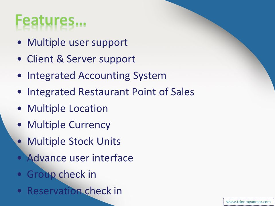 Multiple user support Client & Server support Integrated Accounting System Integrated Restaurant Point of Sales Multiple Location Multiple Currency Multiple Stock Units Advance user interface Group check in Reservation check in www.trionmyanmar.com