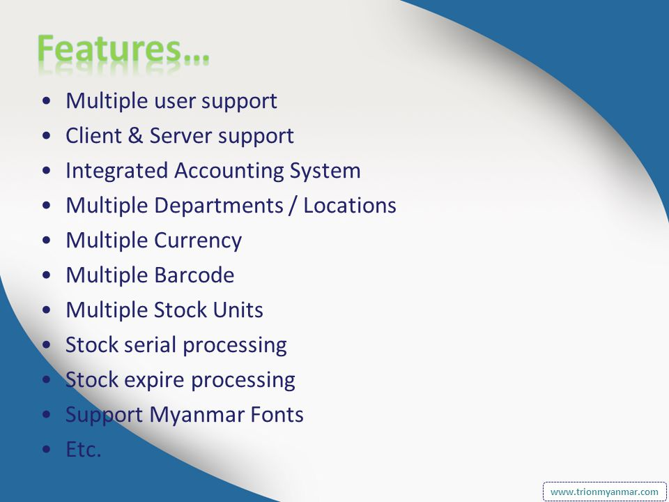Multiple user support Client & Server support Integrated Accounting System Multiple Departments / Locations Multiple Currency Multiple Barcode Multiple Stock Units Stock serial processing Stock expire processing Support Myanmar Fonts Etc.