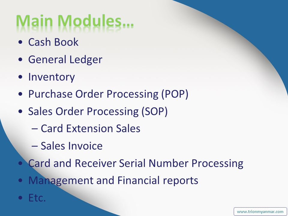 Cash Book General Ledger Inventory Purchase Order Processing (POP) Sales Order Processing (SOP) –Card Extension Sales –Sales Invoice Card and Receiver Serial Number Processing Management and Financial reports Etc.