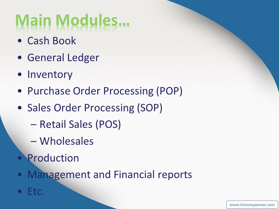 Cash Book General Ledger Inventory Purchase Order Processing (POP) Sales Order Processing (SOP) –Retail Sales (POS) –Wholesales Production Management and Financial reports Etc.