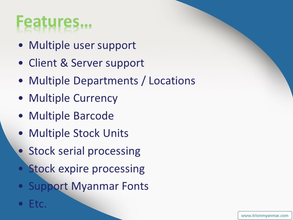 Multiple user support Client & Server support Multiple Departments / Locations Multiple Currency Multiple Barcode Multiple Stock Units Stock serial processing Stock expire processing Support Myanmar Fonts Etc.