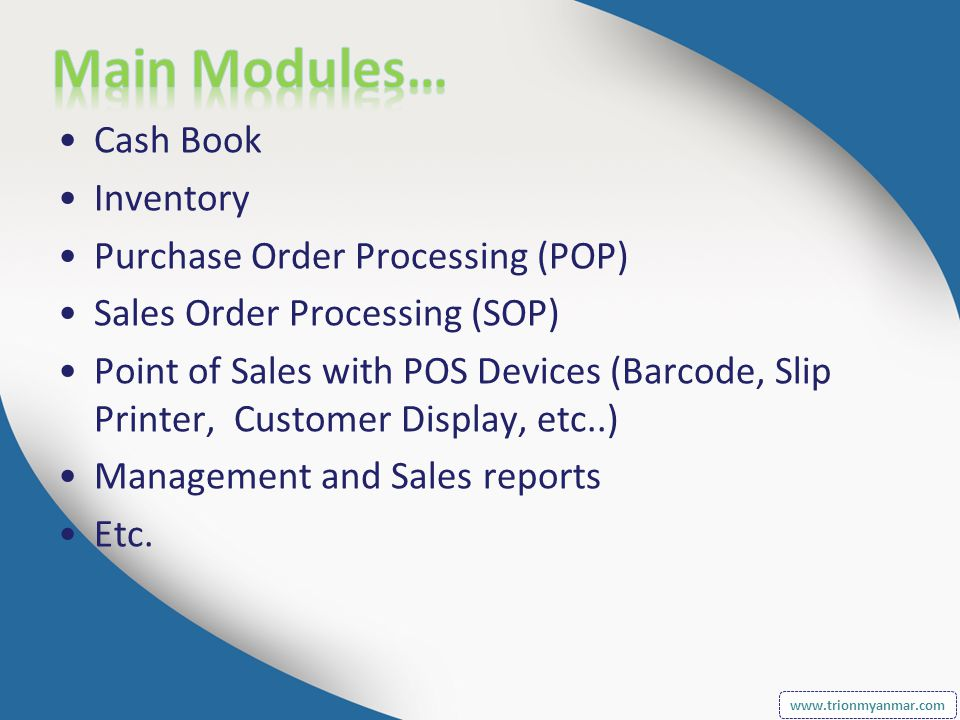 Cash Book Inventory Purchase Order Processing (POP) Sales Order Processing (SOP) Point of Sales with POS Devices (Barcode, Slip Printer, Customer Display, etc..) Management and Sales reports Etc.