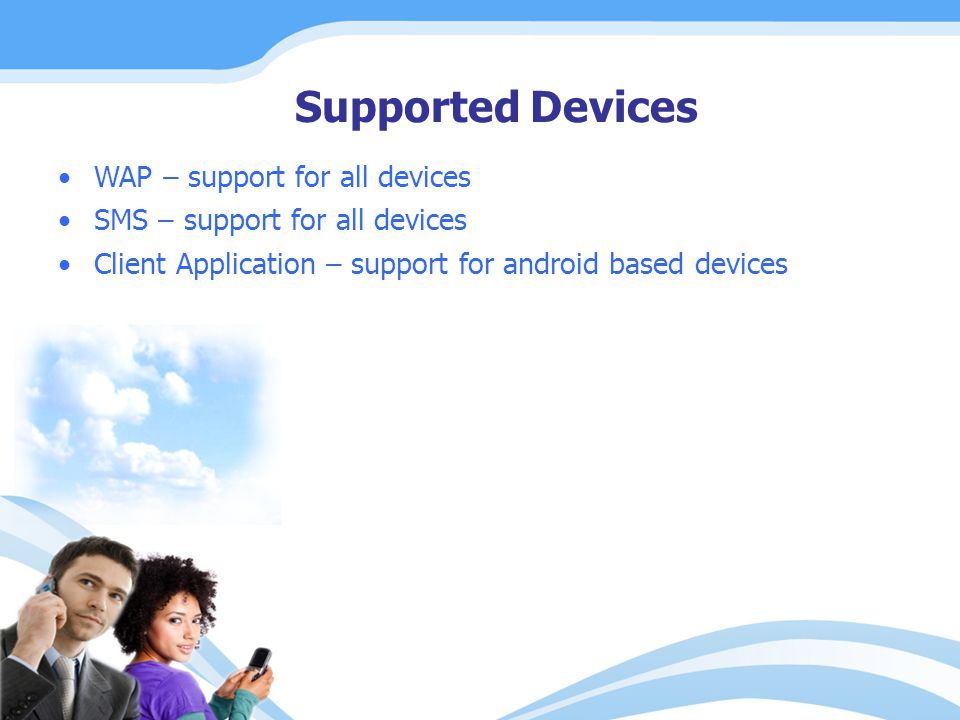 Supported Devices WAP – support for all devices SMS – support for all devices Client Application – support for android based devices