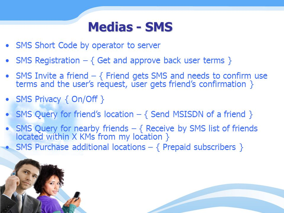 SMS Short Code by operator to server SMS Registration – { Get and approve back user terms } SMS Invite a friend – { Friend gets SMS and needs to confirm use terms and the user's request, user gets friend's confirmation } SMS Privacy { On/Off } SMS Query for friend's location – { Send MSISDN of a friend } SMS Query for nearby friends – { Receive by SMS list of friends located within X KMs from my location } SMS Purchase additional locations – { Prepaid subscribers } Medias - SMS