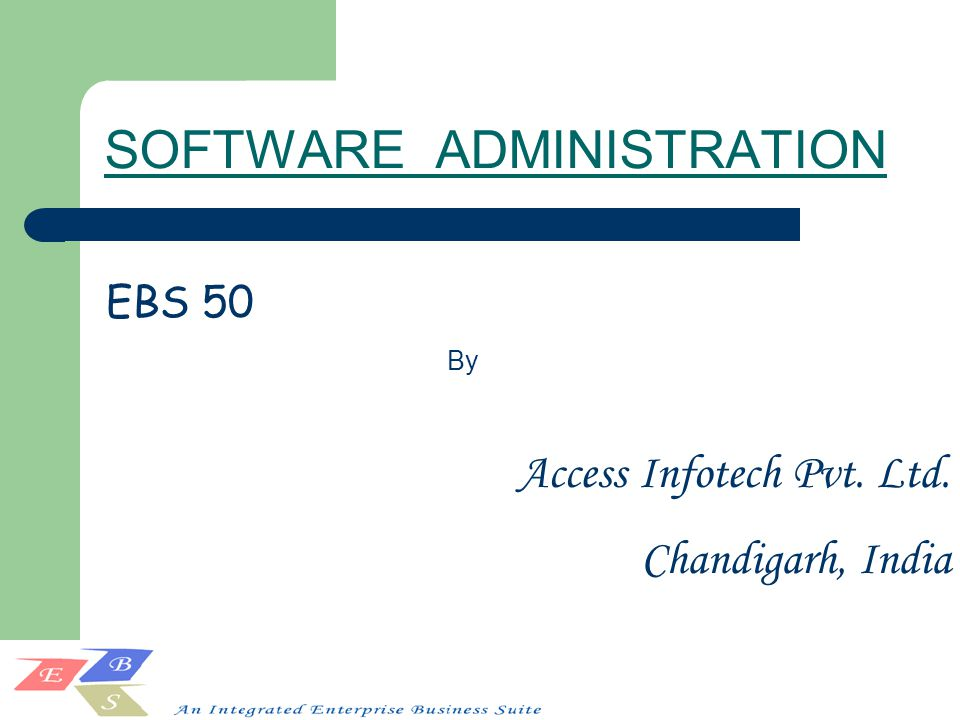 SOFTWARE ADMINISTRATION Access Infotech Pvt. Ltd. Chandigarh, India EBS 50 By