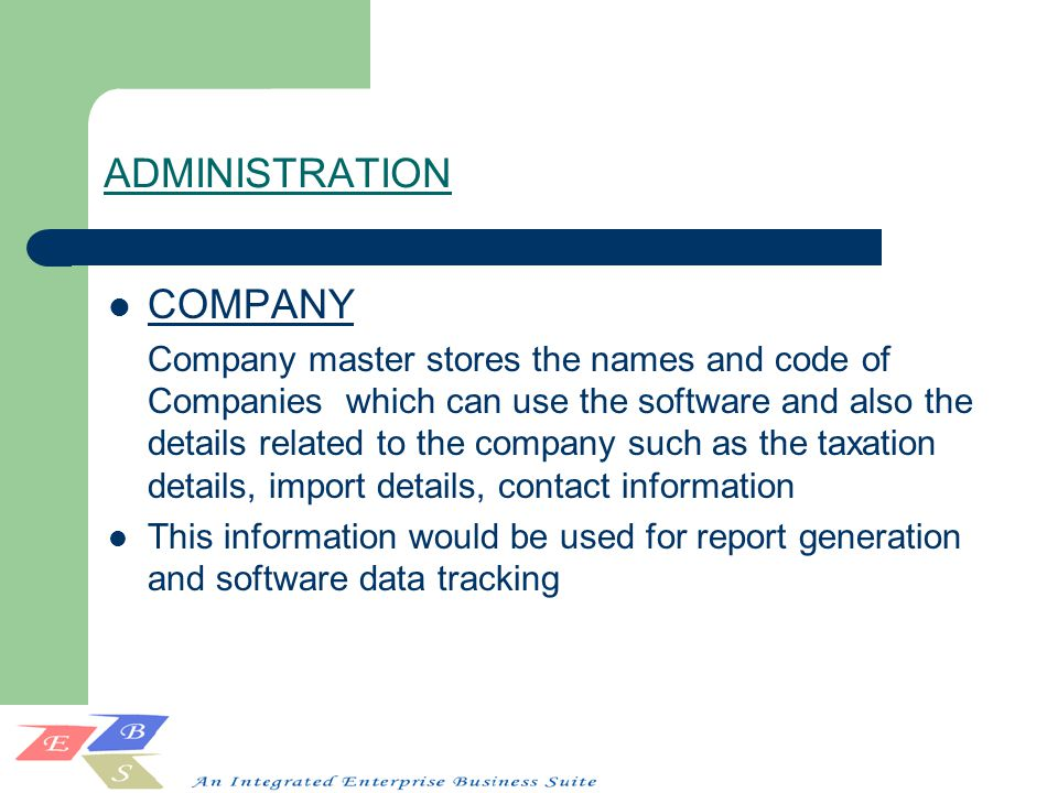 ADMINISTRATION COMPANY Company master stores the names and code of Companies which can use the software and also the details related to the company such as the taxation details, import details, contact information This information would be used for report generation and software data tracking