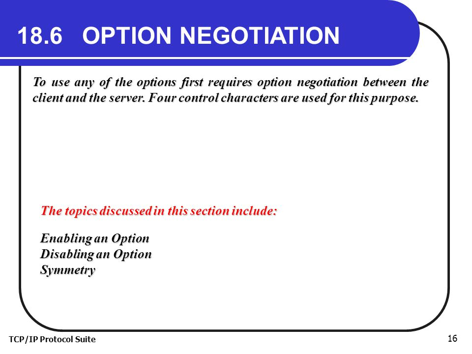TCP/IP Protocol Suite 16 18.6 OPTION NEGOTIATION To use any of the options first requires option negotiation between the client and the server.