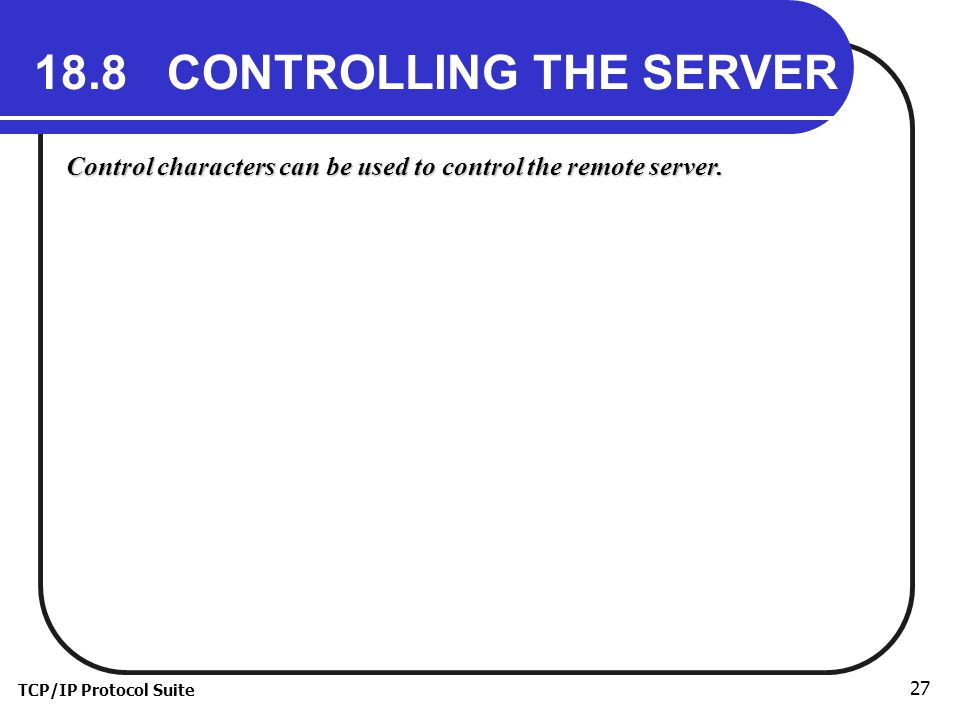 TCP/IP Protocol Suite 27 18.8 CONTROLLING THE SERVER Control characters can be used to control the remote server.