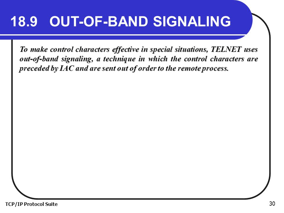 TCP/IP Protocol Suite 30 18.9 OUT-OF-BAND SIGNALING To make control characters effective in special situations, TELNET uses out-of-band signaling, a technique in which the control characters are preceded by IAC and are sent out of order to the remote process.