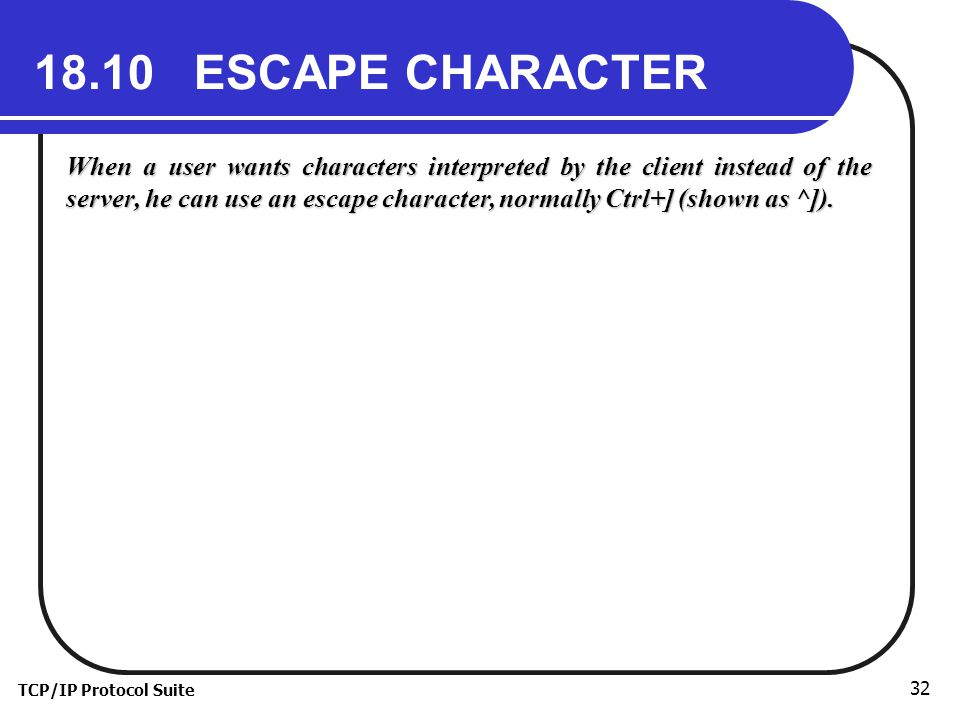 TCP/IP Protocol Suite 32 18.10 ESCAPE CHARACTER When a user wants characters interpreted by the client instead of the server, he can use an escape character, normally Ctrl+] (shown as ^]).