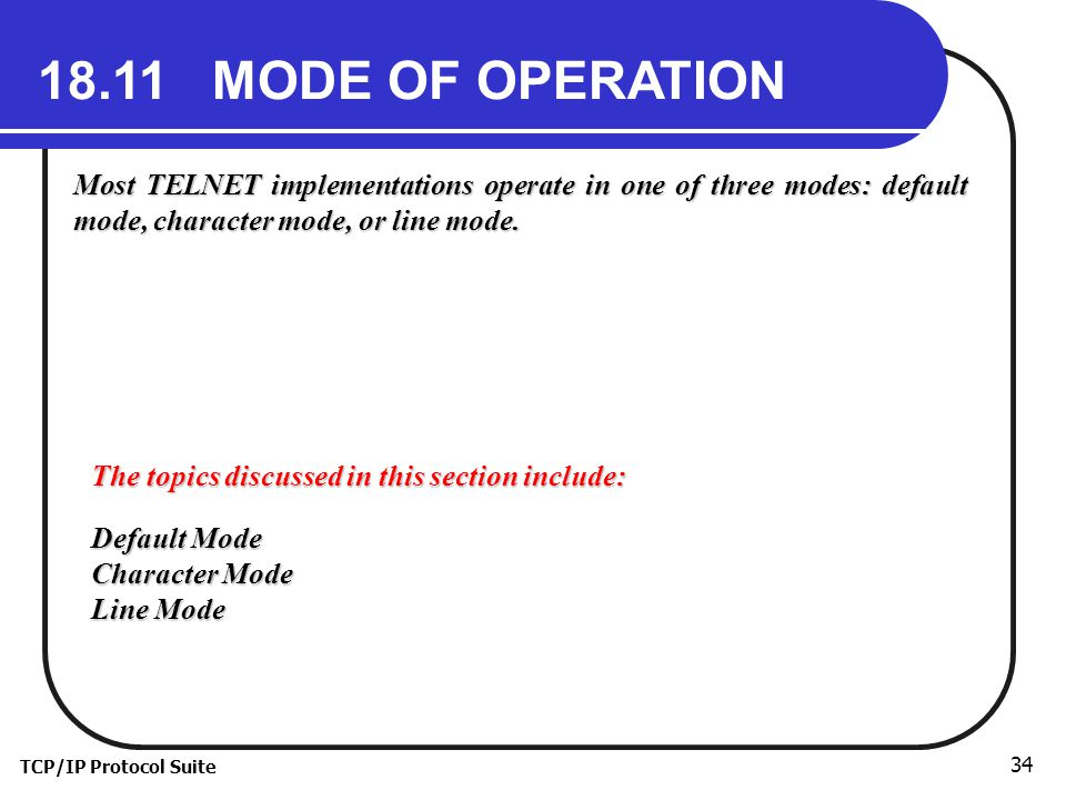 TCP/IP Protocol Suite 34 18.11 MODE OF OPERATION Most TELNET implementations operate in one of three modes: default mode, character mode, or line mode.