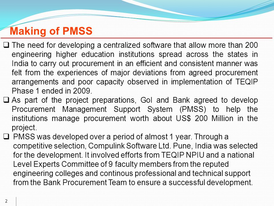 2 Making of PMSS  The need for developing a centralized software that allow more than 200 engineering higher education institutions spread across the states in India to carry out procurement in an efficient and consistent manner was felt from the experiences of major deviations from agreed procurement arrangements and poor capacity observed in implementation of TEQIP Phase 1 ended in 2009.