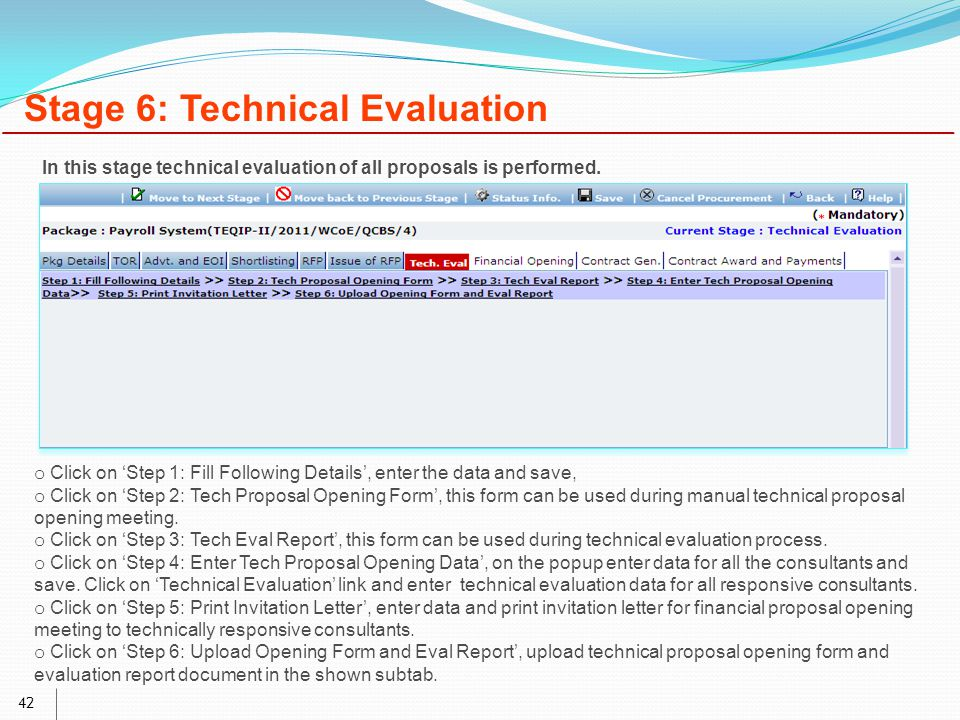 42 Stage 6: Technical Evaluation o Click on 'Step 1: Fill Following Details', enter the data and save, o Click on 'Step 2: Tech Proposal Opening Form', this form can be used during manual technical proposal opening meeting.