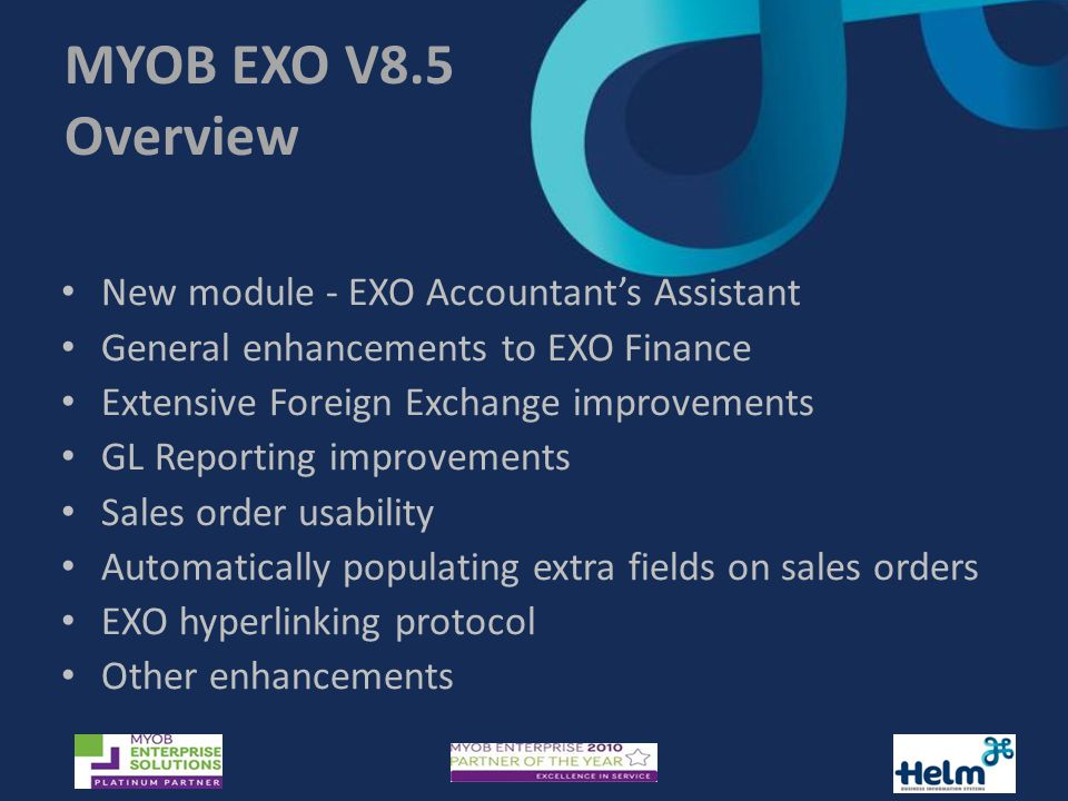 MYOB EXO V8.5 Overview New module - EXO Accountant's Assistant General enhancements to EXO Finance Extensive Foreign Exchange improvements GL Reporting improvements Sales order usability Automatically populating extra fields on sales orders EXO hyperlinking protocol Other enhancements
