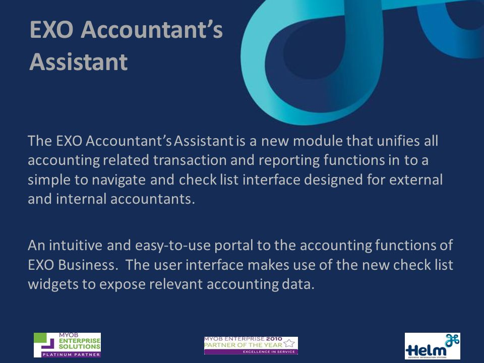 EXO Accountant's Assistant The EXO Accountant's Assistant is a new module that unifies all accounting related transaction and reporting functions in to a simple to navigate and check list interface designed for external and internal accountants.