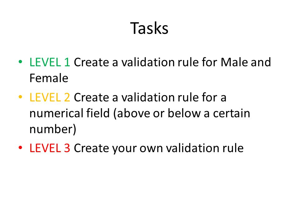 Tasks LEVEL 1 Create a validation rule for Male and Female LEVEL 2 Create a validation rule for a numerical field (above or below a certain number) LEVEL 3 Create your own validation rule