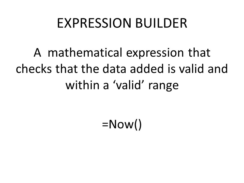 EXPRESSION BUILDER A mathematical expression that checks that the data added is valid and within a 'valid' range =Now()