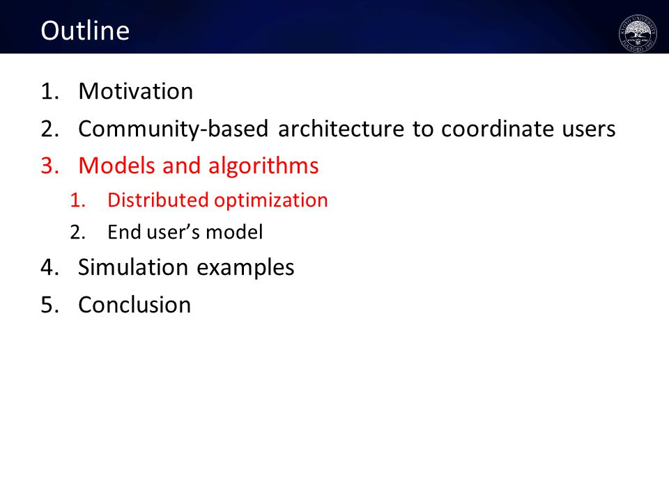 Outline 1.Motivation 2.Community-based architecture to coordinate users 3.Models and algorithms 1.Distributed optimization 2.End user's model 4.Simulation examples 5.Conclusion