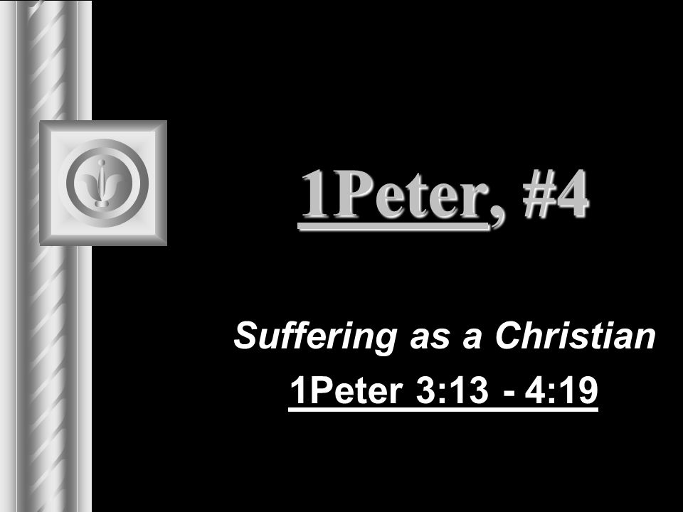 1Peter, #4 Suffering as a Christian 1Peter 3:13 - 4:19