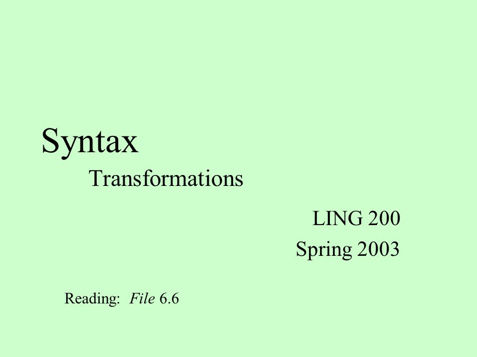 Syntax Transformations LING 200 Spring 2003 Reading: File 6.6