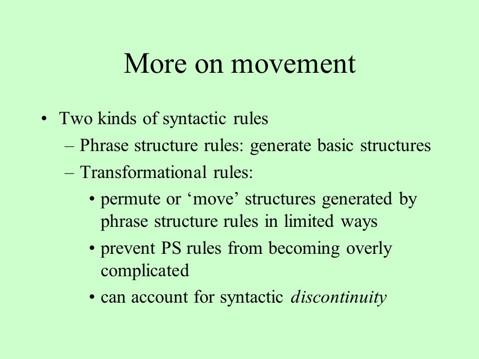 More on movement Two kinds of syntactic rules –Phrase structure rules: generate basic structures –Transformational rules: permute or 'move' structures generated by phrase structure rules in limited ways prevent PS rules from becoming overly complicated can account for syntactic discontinuity
