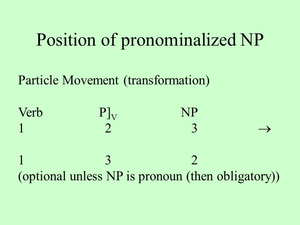 Position of pronominalized NP Particle Movement (transformation) VerbP] V NP 123  132 (optional unless NP is pronoun (then obligatory))