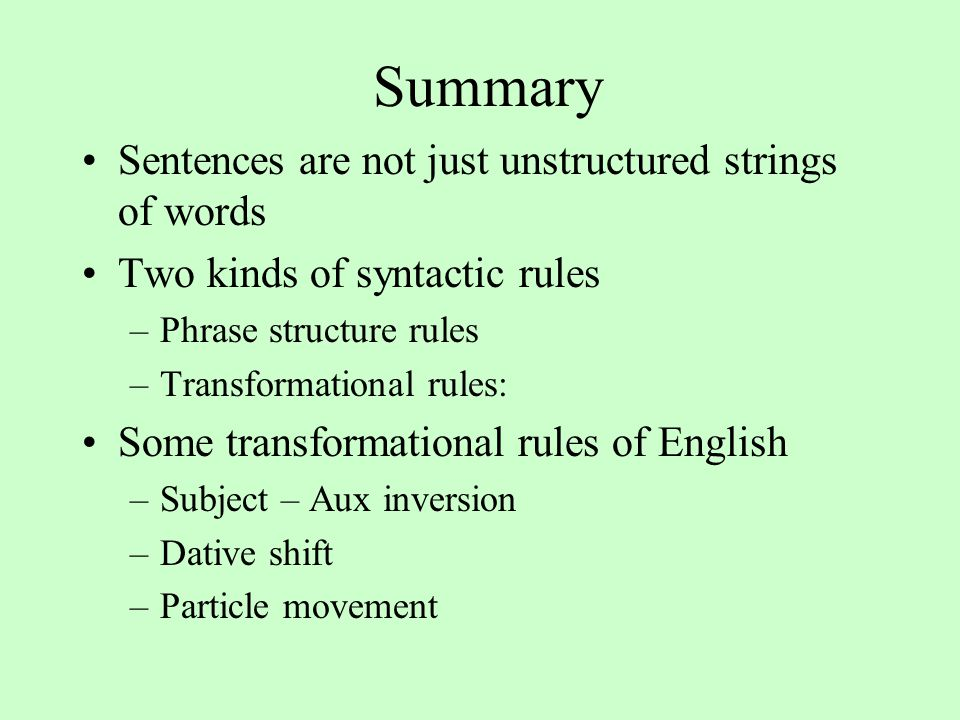 Summary Sentences are not just unstructured strings of words Two kinds of syntactic rules –Phrase structure rules –Transformational rules: Some transformational rules of English –Subject – Aux inversion –Dative shift –Particle movement